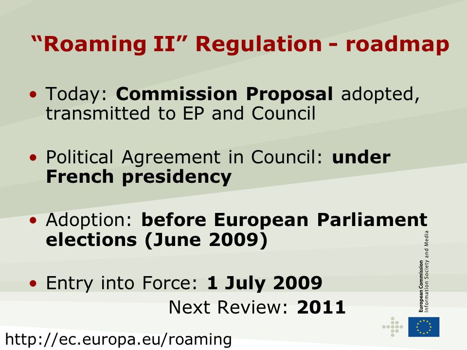 Roaming II Regulation - roadmap Today: Commission Proposal adopted, transmitted to EP and Council Political Agreement in Council: under French preside