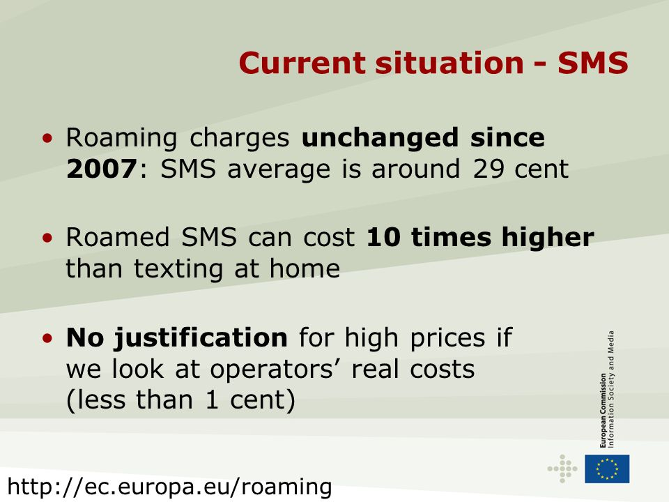 Current situation - SMS Roaming charges unchanged since 2007: SMS average is around 29 cent Roamed SMS can cost 10 times higher than texting at home N