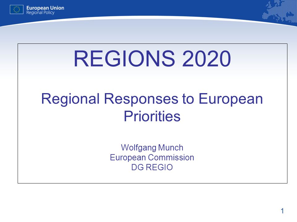 1 REGIONS 2020 Regional Responses to European Priorities Wolfgang Munch European Commission DG REGIO