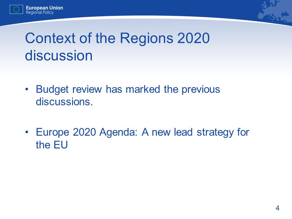 4 Context of the Regions 2020 discussion Budget review has marked the previous discussions. Europe 2020 Agenda: A new lead strategy for the EU