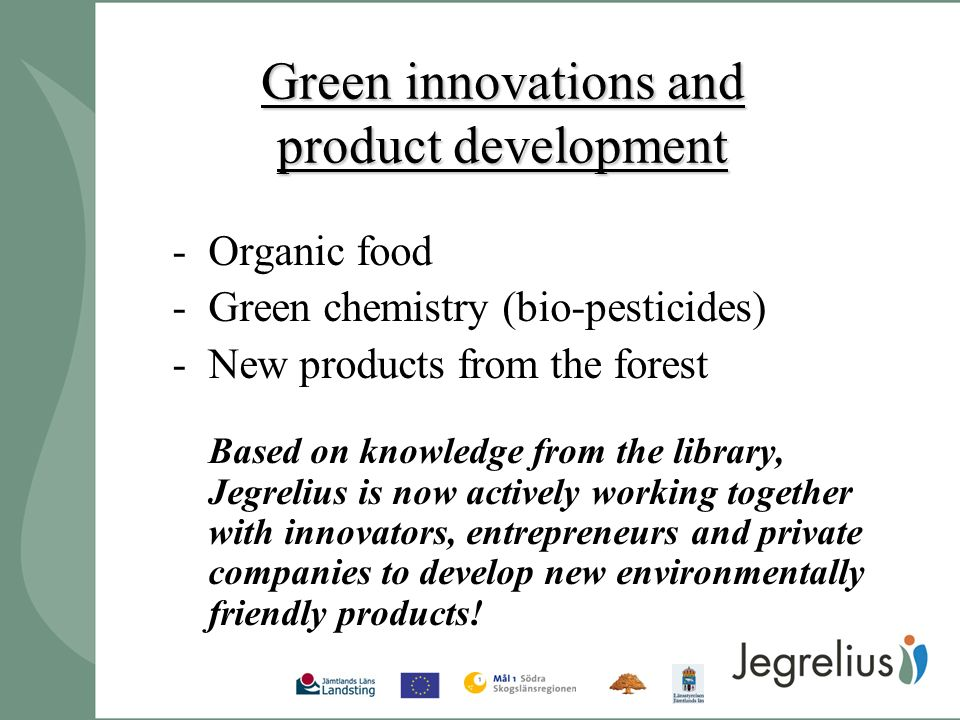Green innovations and product development -Organic food -Green chemistry (bio-pesticides) -New products from the forest Based on knowledge from the library, Jegrelius is now actively working together with innovators, entrepreneurs and private companies to develop new environmentally friendly products!