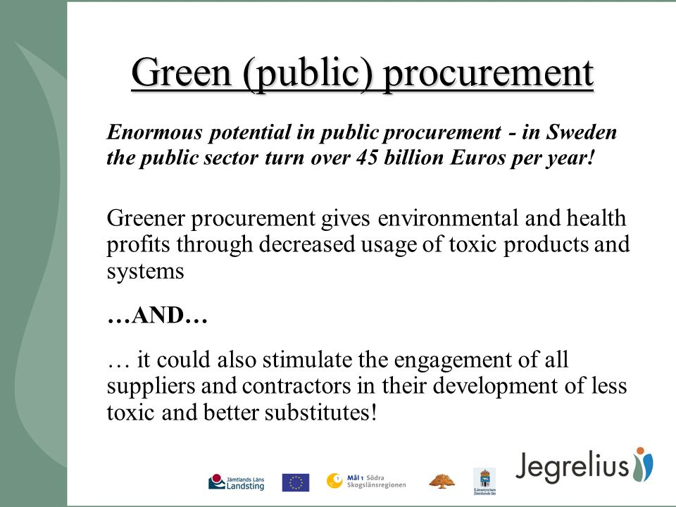 Green (public) procurement Enormous potential in public procurement - in Sweden the public sector turn over 45 billion Euros per year.