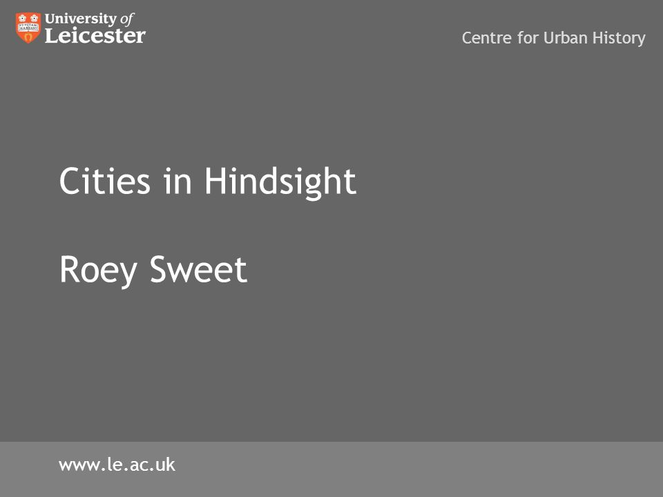 Cities in Hindsight Roey Sweet Centre for Urban History www.le.ac.uk