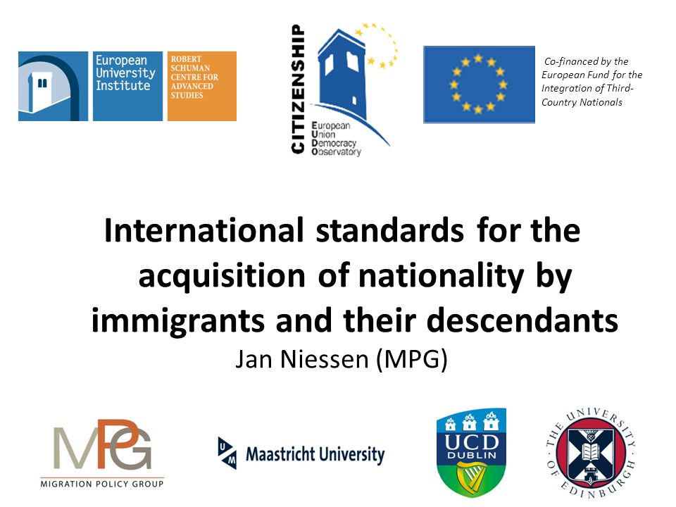 International standards for the acquisition of nationality by immigrants and their descendants Jan Niessen (MPG) Co-financed by the European Fund for the Integration of Third- Country Nationals