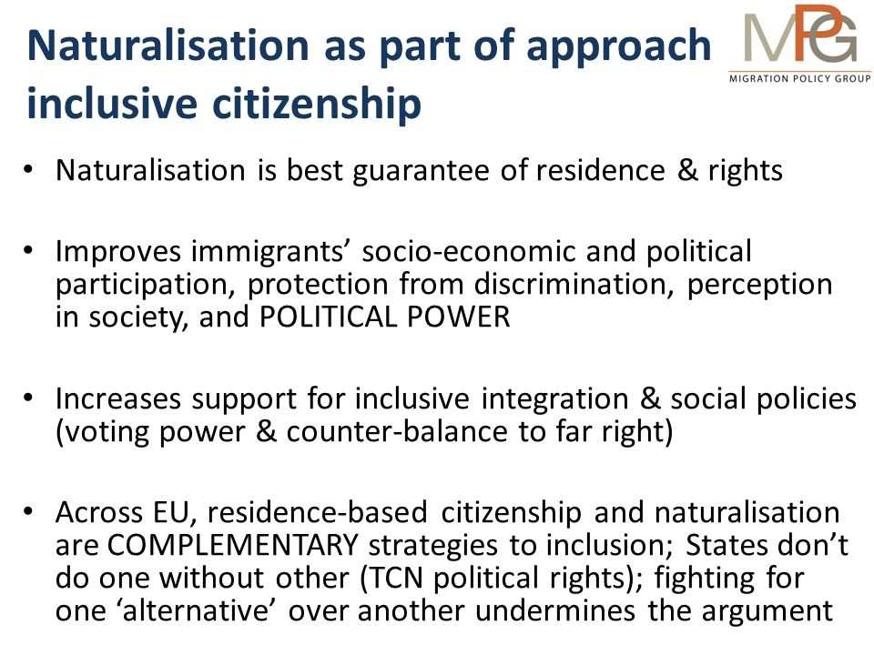 Naturalisation as part of approach to inclusive citizenship Naturalisation is best guarantee of residence & rights Improves immigrants socio-economic and political participation, protection from discrimination, perception in society, and POLITICAL POWER Increases support for inclusive integration & social policies (voting power & counter-balance to far right) Across EU, residence-based citizenship and naturalisation are COMPLEMENTARY strategies to inclusion; States dont do one without other (TCN political rights); fighting for one alternative over another undermines the argument