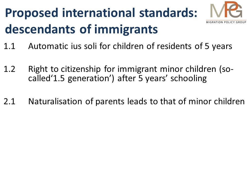 Proposed international standards: ordinary naturalisation 3.1Legal residence (any) for 5 out of past 6 yrs (1 yr for BIP/ stateless, or married/partnered to national for 3 yrs) 3.2Willingness to learn language to level provided in state- funded courses (elderly & disabled exempt) 3.3.1Fulfil same civic responsibilities as citizens 3.3.2Willingness to learn about civics or citizenship only if required of all pupils in compulsory education (same requirement, same support, elderly & disabled exempt) 3.4No serious threat to public security in the country 3.5Basic fee; persons economic situation is no obstacle 4Multiple nationality accepted for all citizens