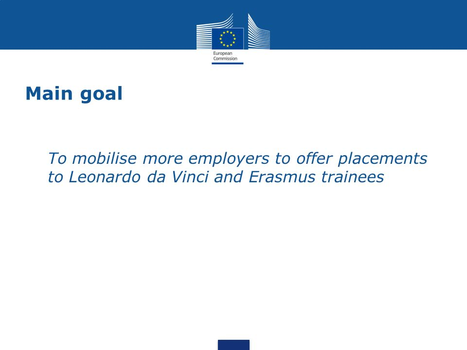 Main goal To mobilise more employers to offer placements to Leonardo da Vinci and Erasmus trainees