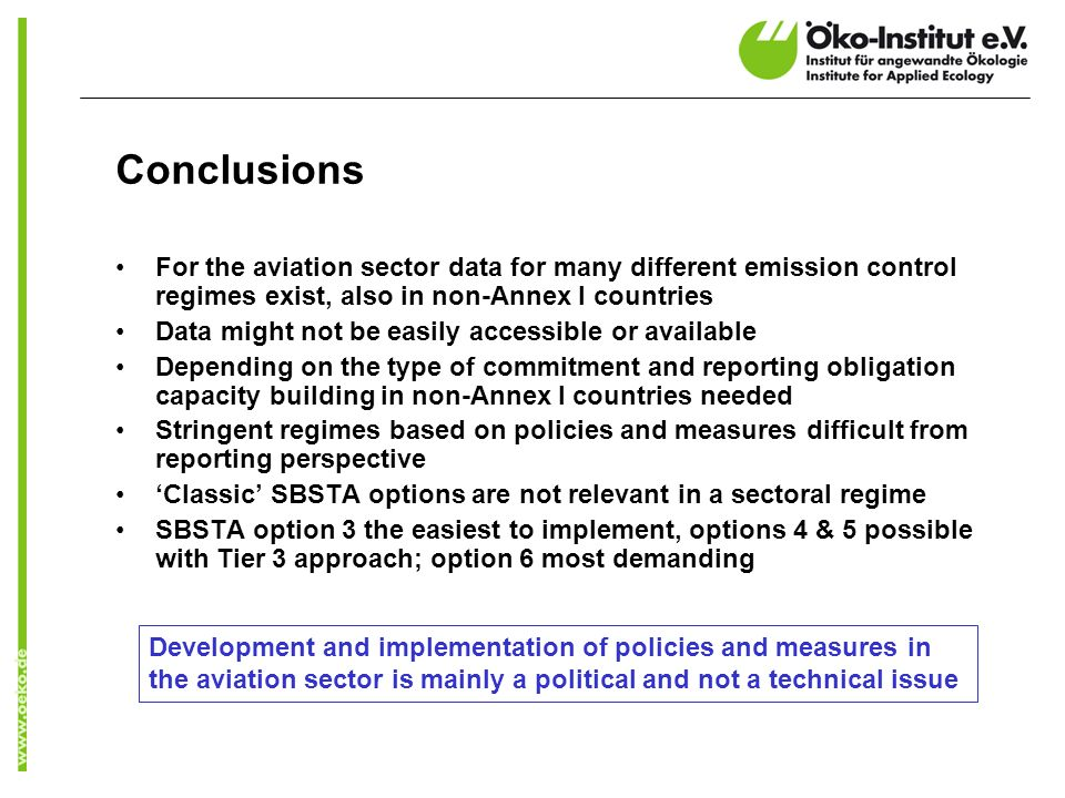 Conclusions For the aviation sector data for many different emission control regimes exist, also in non-Annex I countries Data might not be easily accessible or available Depending on the type of commitment and reporting obligation capacity building in non-Annex I countries needed Stringent regimes based on policies and measures difficult from reporting perspective Classic SBSTA options are not relevant in a sectoral regime SBSTA option 3 the easiest to implement, options 4 & 5 possible with Tier 3 approach; option 6 most demanding Development and implementation of policies and measures in the aviation sector is mainly a political and not a technical issue