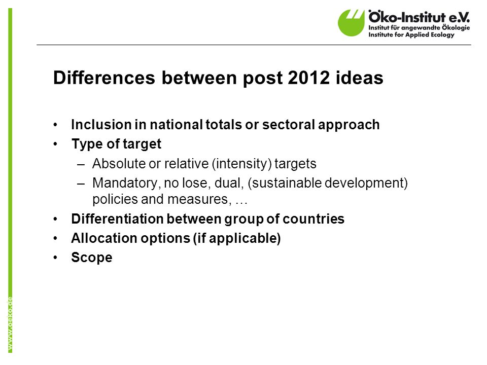 Differences between post 2012 ideas Inclusion in national totals or sectoral approach Type of target –Absolute or relative (intensity) targets –Mandatory, no lose, dual, (sustainable development) policies and measures, … Differentiation between group of countries Allocation options (if applicable) Scope