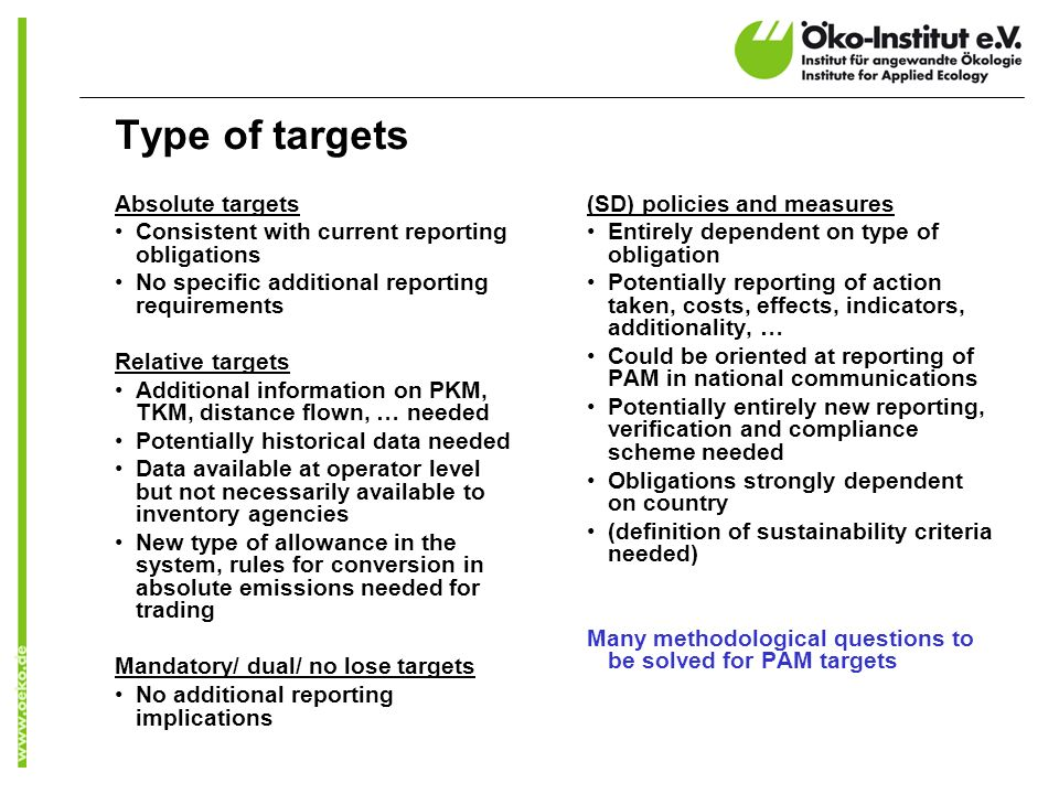 Type of targets Absolute targets Consistent with current reporting obligations No specific additional reporting requirements Relative targets Additional information on PKM, TKM, distance flown, … needed Potentially historical data needed Data available at operator level but not necessarily available to inventory agencies New type of allowance in the system, rules for conversion in absolute emissions needed for trading Mandatory/ dual/ no lose targets No additional reporting implications (SD) policies and measures Entirely dependent on type of obligation Potentially reporting of action taken, costs, effects, indicators, additionality, … Could be oriented at reporting of PAM in national communications Potentially entirely new reporting, verification and compliance scheme needed Obligations strongly dependent on country (definition of sustainability criteria needed) Many methodological questions to be solved for PAM targets