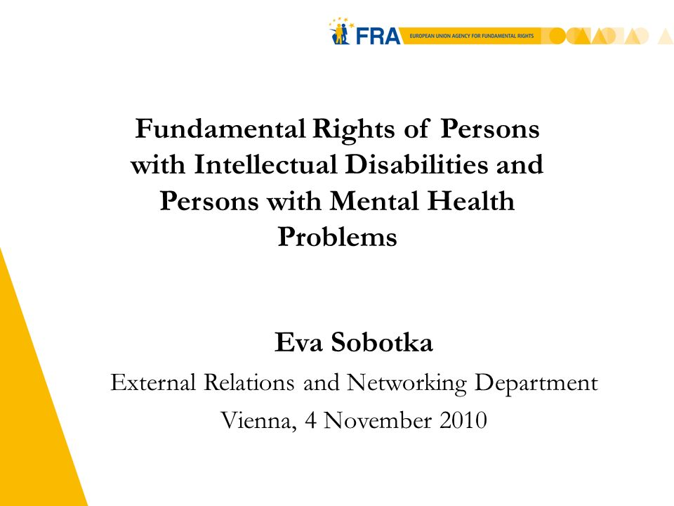 5 Fundamental Rights of Persons with Intellectual Disabilities and Persons with Mental Health Problems Eva Sobotka External Relations and Networking Department Vienna, 4 November 2010