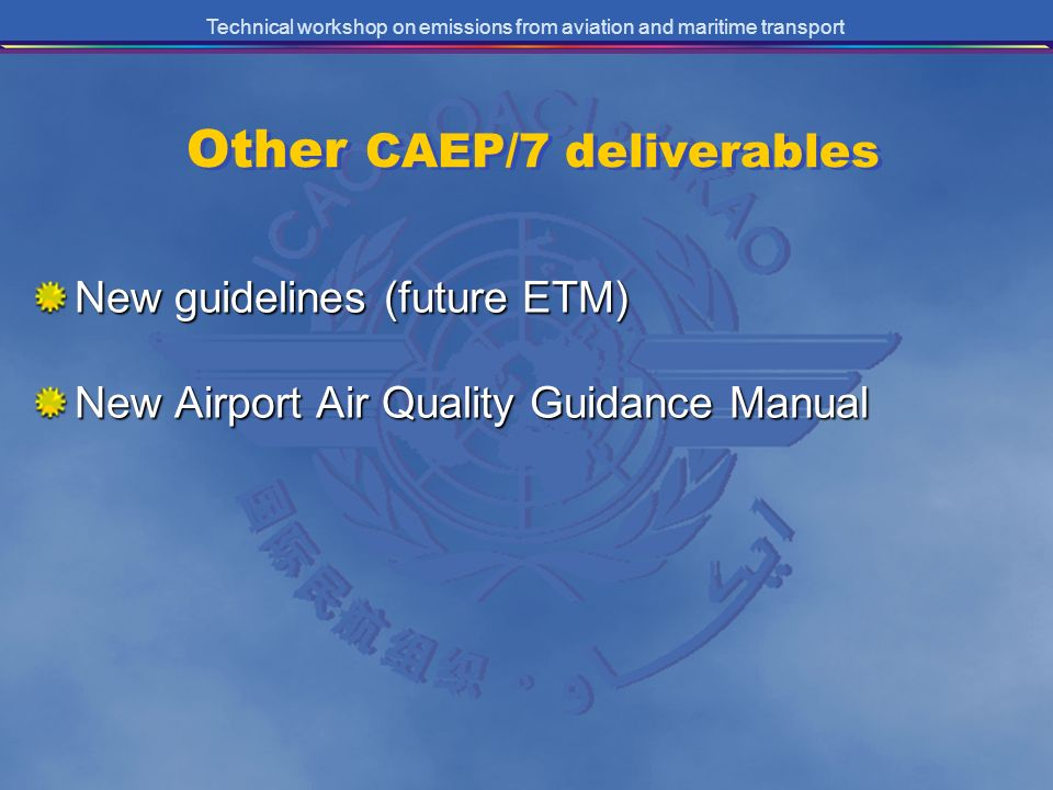 Technical workshop on emissions from aviation and maritime transport Other CAEP/7 deliverables New guidelines (future ETM) New Airport Air Quality Gui