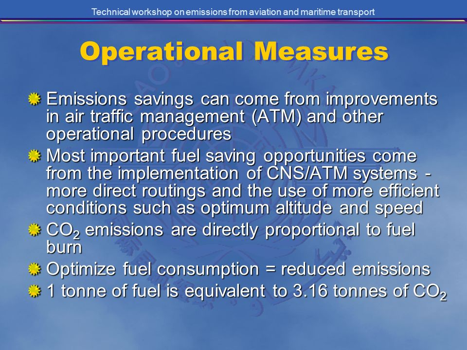 Technical workshop on emissions from aviation and maritime transport Operational Measures Emissions savings can come from improvements in air traffic management (ATM) and other operational procedures Most important fuel saving opportunities come from the implementation of CNS/ATM systems - more direct routings and the use of more efficient conditions such as optimum altitude and speed CO 2 emissions are directly proportional to fuel burn Optimize fuel consumption = reduced emissions 1 tonne of fuel is equivalent to 3.16 tonnes of CO 2