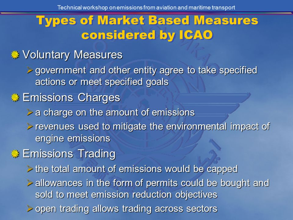 Technical workshop on emissions from aviation and maritime transport Types of Market Based Measures considered by ICAO Voluntary Measures government and other entity agree to take specified actions or meet specified goals government and other entity agree to take specified actions or meet specified goals Emissions Charges a charge on the amount of emissions a charge on the amount of emissions revenues used to mitigate the environmental impact of engine emissions revenues used to mitigate the environmental impact of engine emissions Emissions Trading the total amount of emissions would be capped the total amount of emissions would be capped allowances in the form of permits could be bought and sold to meet emission reduction objectives allowances in the form of permits could be bought and sold to meet emission reduction objectives open trading allows trading across sectors open trading allows trading across sectors