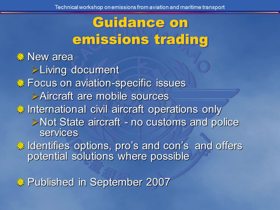 Technical workshop on emissions from aviation and maritime transport Guidance on emissions trading New area Living document Living document Focus on aviation-specific issues Aircraft are mobile sources Aircraft are mobile sources International civil aircraft operations only Not State aircraft - no customs and police services Not State aircraft - no customs and police services Identifies options, pros and cons and offers potential solutions where possible Published in September 2007