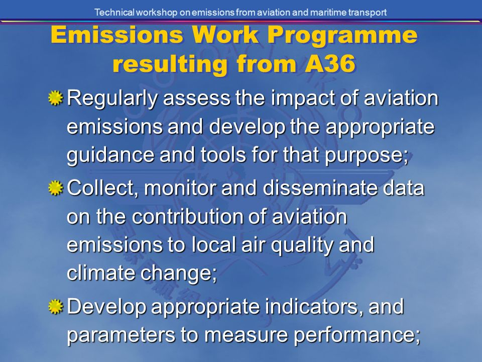 Technical workshop on emissions from aviation and maritime transport Emissions Work Programme resulting from A36 Regularly assess the impact of aviation emissions and develop the appropriate guidance and tools for that purpose; Collect, monitor and disseminate data on the contribution of aviation emissions to local air quality and climate change; Develop appropriate indicators, and parameters to measure performance;