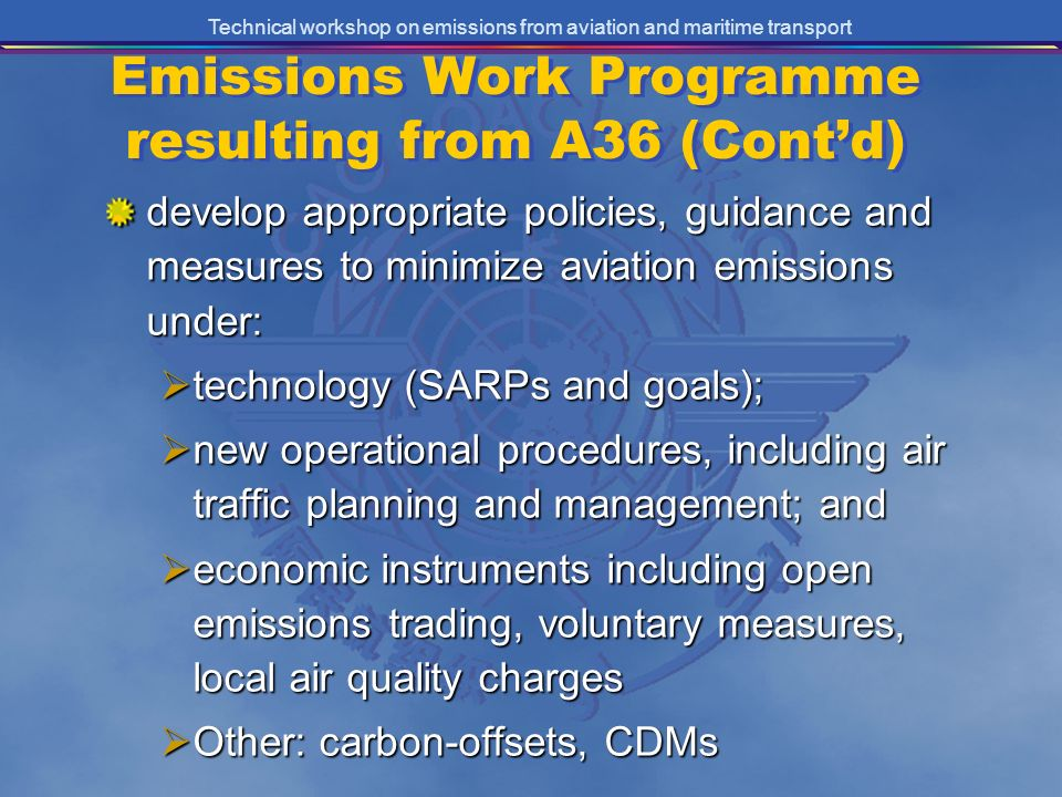 Technical workshop on emissions from aviation and maritime transport Emissions Work Programme resulting from A36 (Contd) develop appropriate policies, guidance and measures to minimize aviation emissions under: technology (SARPs and goals); technology (SARPs and goals); new operational procedures, including air traffic planning and management; and new operational procedures, including air traffic planning and management; and economic instruments including open emissions trading, voluntary measures, local air quality charges economic instruments including open emissions trading, voluntary measures, local air quality charges Other: carbon-offsets, CDMs Other: carbon-offsets, CDMs