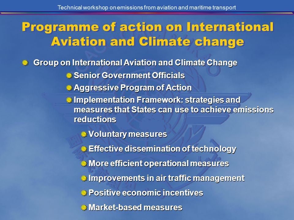 Technical workshop on emissions from aviation and maritime transport Programme of action on International Aviation and Climate change Group on International Aviation and Climate Change Senior Government Officials Aggressive Program of Action Implementation Framework: strategies and measures that States can use to achieve emissions reductions Voluntary measures Effective dissemination of technology More efficient operational measures Improvements in air traffic management Positive economic incentives Market-based measures