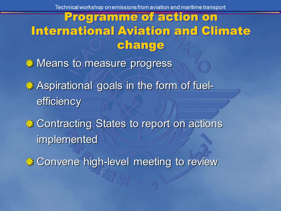 Technical workshop on emissions from aviation and maritime transport Programme of action on International Aviation and Climate change Means to measure progress Aspirational goals in the form of fuel- efficiency Contracting States to report on actions implemented Convene high-level meeting to review