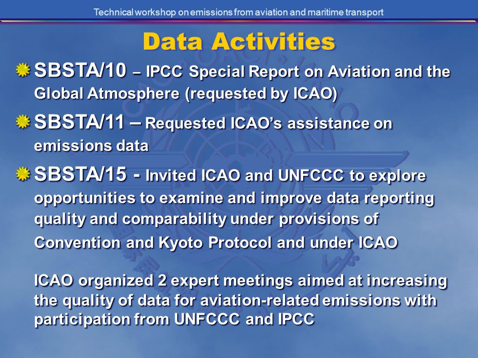 Technical workshop on emissions from aviation and maritime transport Data Activities SBSTA/10 – IPCC Special Report on Aviation and the Global Atmosphere (requested by ICAO) SBSTA/11– Requested ICAOs assistance on emissions data SBSTA/11 – Requested ICAOs assistance on emissions data SBSTA/15 - Invited ICAO and UNFCCC to explore opportunities to examine and improve data reporting quality and comparability under provisions of Convention and Kyoto Protocol and under ICAO ICAO organized 2 expert meetings aimed at increasing the quality of data for aviation-related emissions with participation from UNFCCC and IPCC SBSTA/10 – IPCC Special Report on Aviation and the Global Atmosphere (requested by ICAO) SBSTA/11– Requested ICAOs assistance on emissions data SBSTA/11 – Requested ICAOs assistance on emissions data SBSTA/15 - Invited ICAO and UNFCCC to explore opportunities to examine and improve data reporting quality and comparability under provisions of Convention and Kyoto Protocol and under ICAO ICAO organized 2 expert meetings aimed at increasing the quality of data for aviation-related emissions with participation from UNFCCC and IPCC