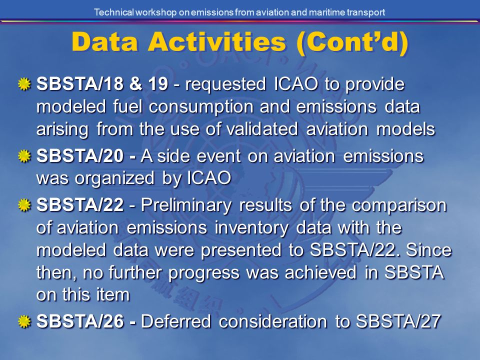 Technical workshop on emissions from aviation and maritime transport SBSTA/18 & 19 - requested ICAO to provide modeled fuel consumption and emissions data arising from the use of validated aviation models SBSTA/20 - A side event on aviation emissions was organized by ICAO SBSTA/22 - Preliminary results of the comparison of aviation emissions inventory data with the modeled data were presented to SBSTA/22.
