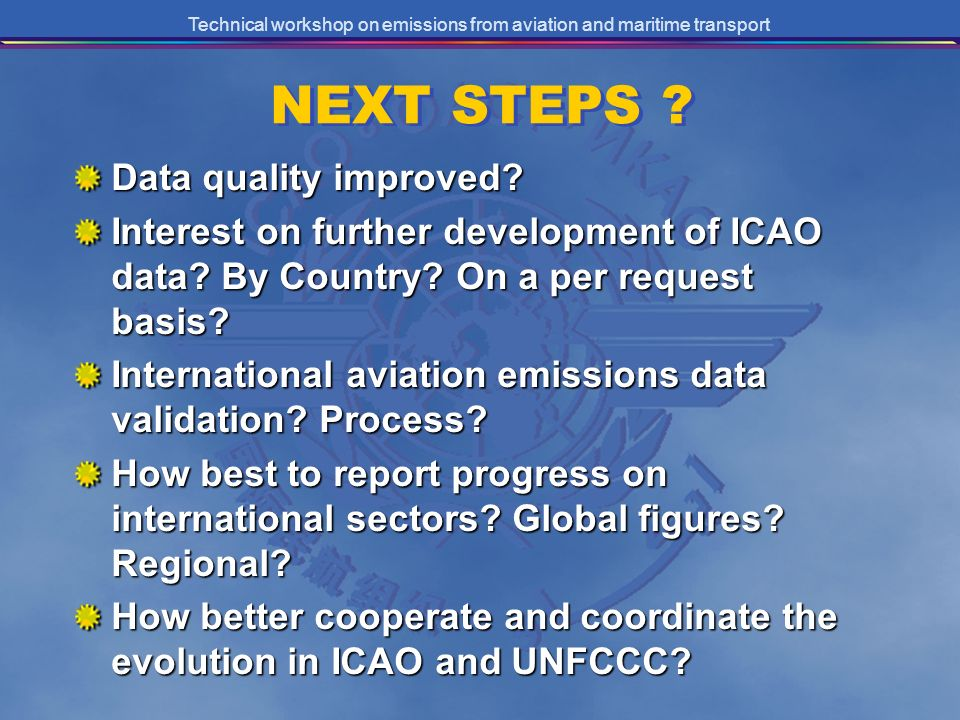 Technical workshop on emissions from aviation and maritime transport NEXT STEPS ? Data quality improved? Interest on further development of ICAO data?
