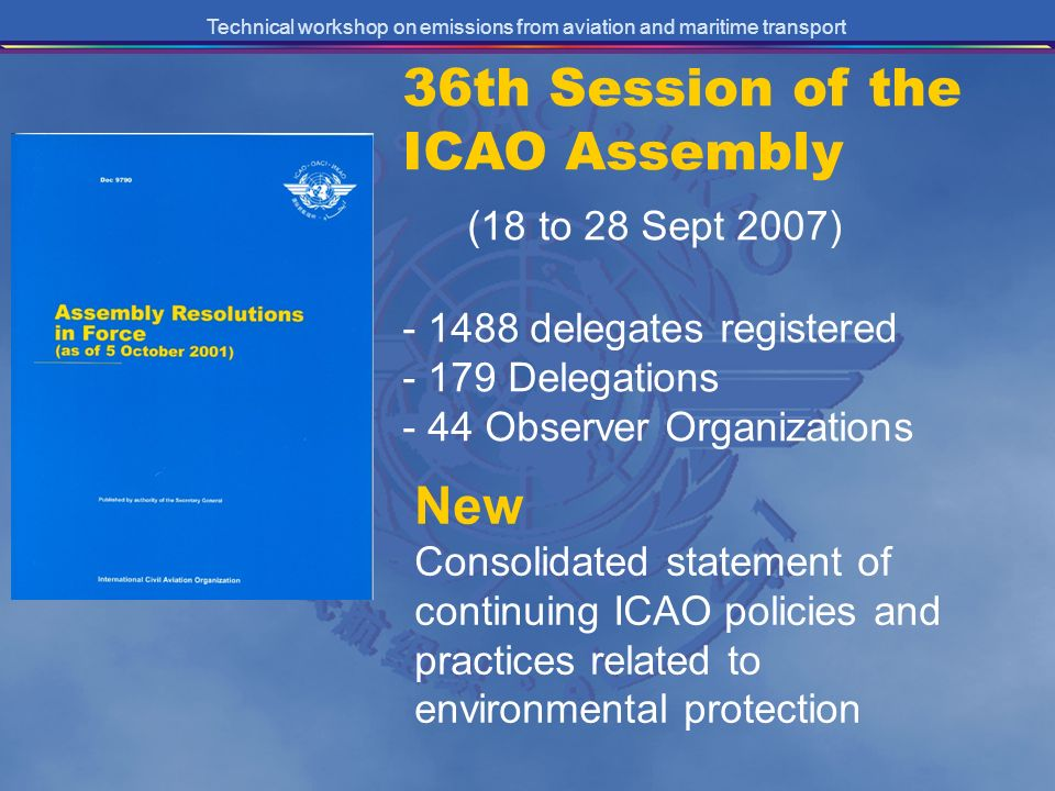 Technical workshop on emissions from aviation and maritime transport 36th Session of the ICAO Assembly (18 to 28 Sept 2007) - 1488 delegates registered - 179 Delegations - 44 Observer Organizations New Consolidated statement of continuing ICAO policies and practices related to environmental protection