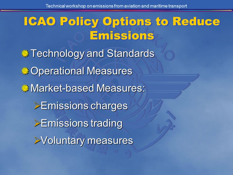 Technical workshop on emissions from aviation and maritime transport ICAO Policy Options to Reduce Emissions Technology and Standards Operational Measures Market-based Measures: Emissions charges Emissions charges Emissions trading Emissions trading Voluntary measures Voluntary measures
