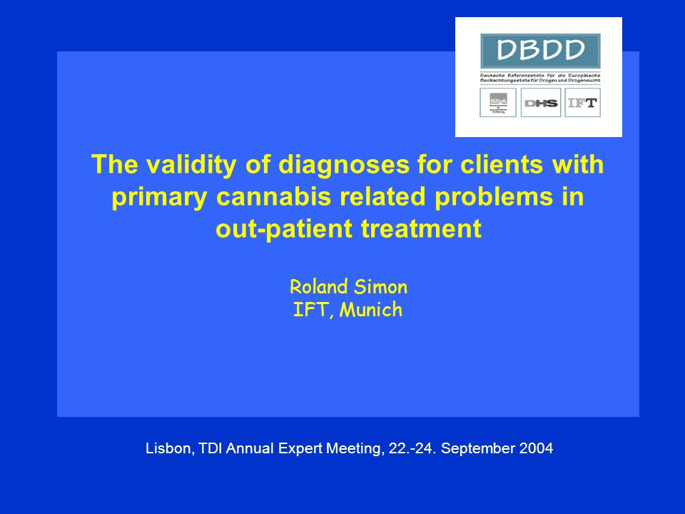The validity of diagnoses for clients with primary cannabis related problems in out-patient treatment Roland Simon IFT, Munich Lisbon, TDI Annual Expert Meeting, 22.-24.