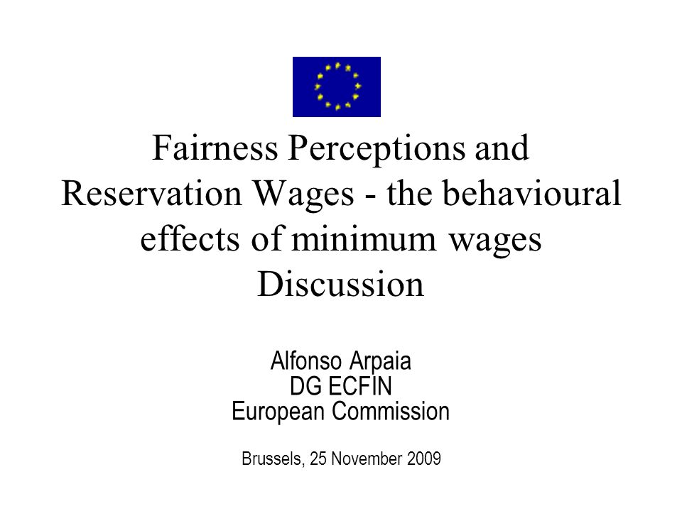Fairness Perceptions and Reservation Wages - the behavioural effects of minimum wages Discussion Alfonso Arpaia DG ECFIN European Commission Brussels, 25 November 2009