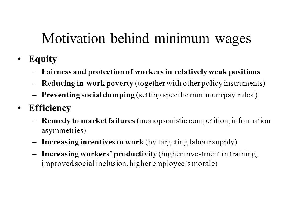 Motivation behind minimum wages Equity –Fairness and protection of workers in relatively weak positions –Reducing in-work poverty (together with other policy instruments) –Preventing social dumping (setting specific minimum pay rules ) Efficiency –Remedy to market failures (monopsonistic competition, information asymmetries) –Increasing incentives to work (by targeting labour supply) –Increasing workers productivity (higher investment in training, improved social inclusion, higher employees morale)