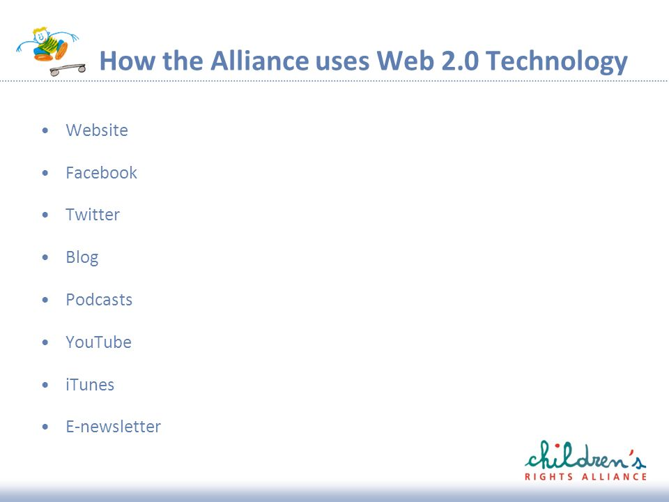 How the Alliance uses Web 2.0 Technology Website Facebook Twitter Blog Podcasts YouTube iTunes E-newsletter