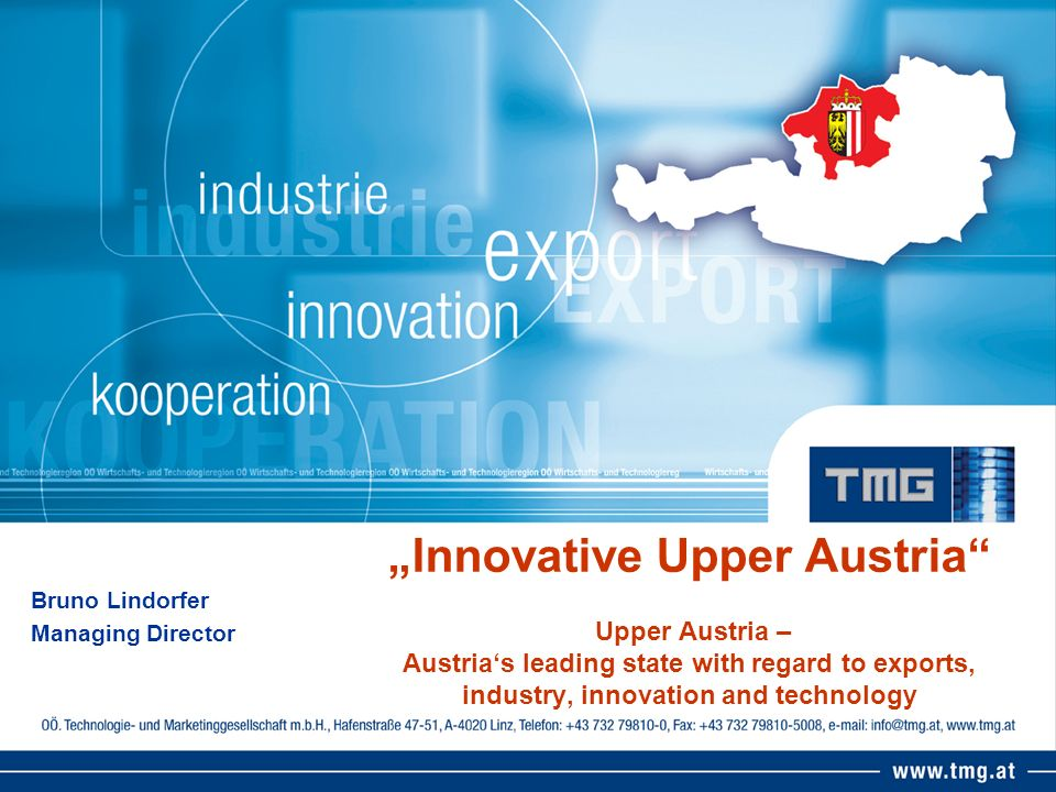 Innovative Upper Austria Upper Austria – Austrias leading state with regard to exports, industry, innovation and technology Bruno Lindorfer Managing Director