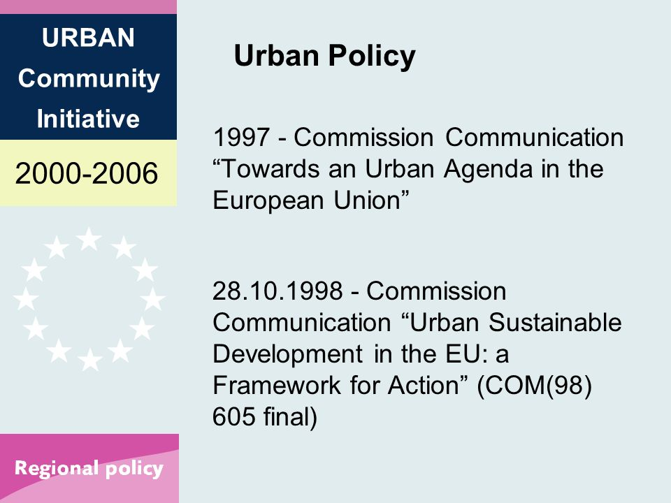 2000-2006 URBAN Community Initiative Urban Policy 1997 - Commission Communication Towards an Urban Agenda in the European Union 28.10.1998 - Commission Communication Urban Sustainable Development in the EU: a Framework for Action (COM(98) 605 final)