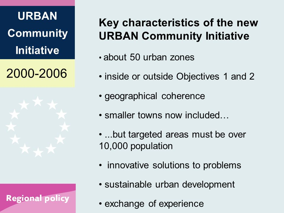 2000-2006 URBAN Community Initiative Key characteristics of the new URBAN Community Initiative about 50 urban zones inside or outside Objectives 1 and 2 geographical coherence smaller towns now included…...but targeted areas must be over 10,000 population innovative solutions to problems sustainable urban development exchange of experience