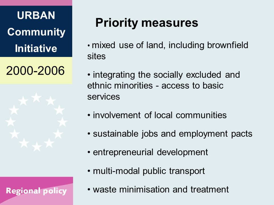 2000-2006 URBAN Community Initiative Priority measures mixed use of land, including brownfield sites integrating the socially excluded and ethnic minorities - access to basic services involvement of local communities sustainable jobs and employment pacts entrepreneurial development multi-modal public transport waste minimisation and treatment