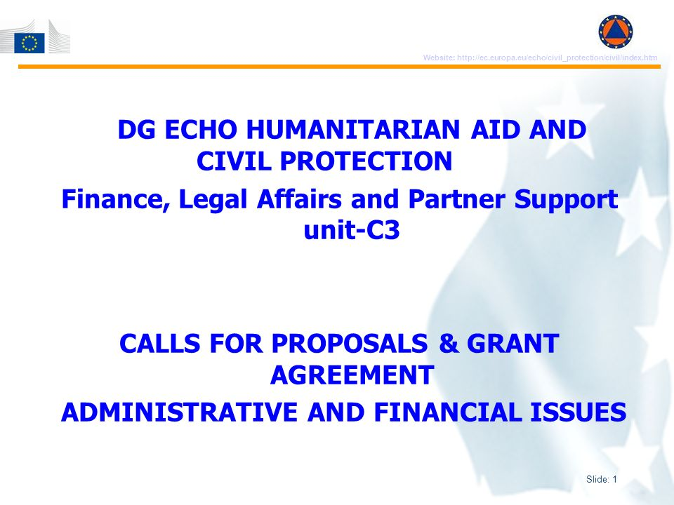 Slide: 1 Website: http://ec.europa.eu/echo/civil_protection/civil/index.htm DG ECHO HUMANITARIAN AID AND CIVIL PROTECTION Finance, Legal Affairs and Partner Support unit-C3 CALLS FOR PROPOSALS & GRANT AGREEMENT ADMINISTRATIVE AND FINANCIAL ISSUES