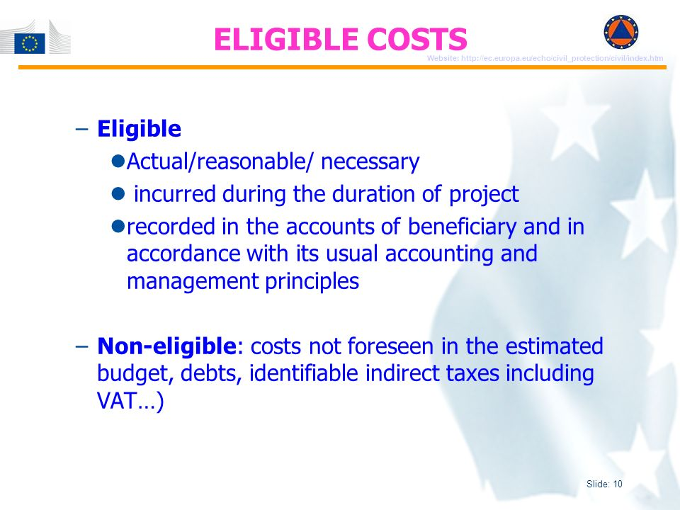 Slide: 10 Website: http://ec.europa.eu/echo/civil_protection/civil/index.htm –Eligible Actual/reasonable/ necessary incurred during the duration of project recorded in the accounts of beneficiary and in accordance with its usual accounting and management principles –Non-eligible: costs not foreseen in the estimated budget, debts, identifiable indirect taxes including VAT…) ELIGIBLE COSTS
