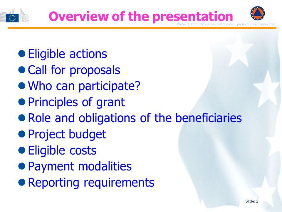 Slide: 3 Website: http://ec.europa.eu/echo/civil_protection/civil/index.htm Eligible Actions for Grants Civil protection Mechanisms Exercises: EUR 2 100 000 Preparedness projects: EUR 2 000 000 Prevention projects: EUR 2 000 000