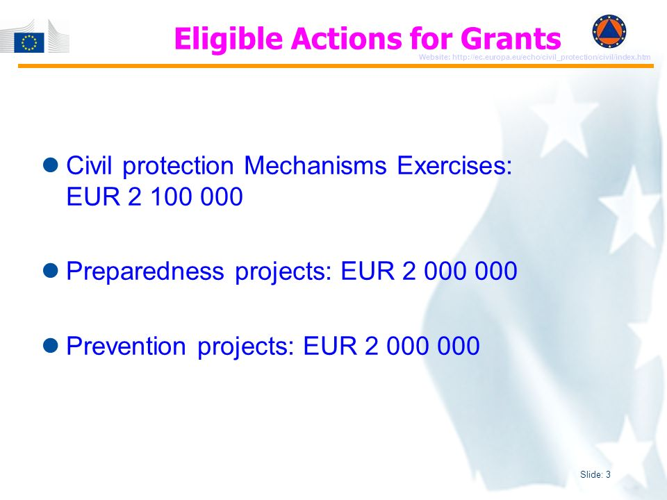 Slide: 3 Website: http://ec.europa.eu/echo/civil_protection/civil/index.htm Eligible Actions for Grants Civil protection Mechanisms Exercises: EUR 2 100 000 Preparedness projects: EUR 2 000 000 Prevention projects: EUR 2 000 000