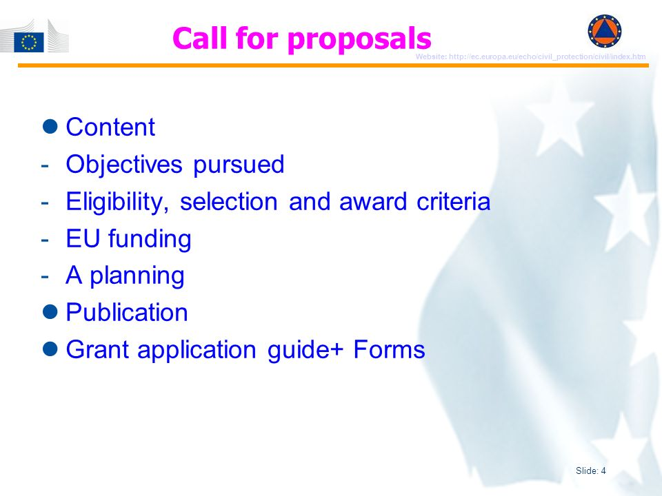 Slide: 5 Website: http://ec.europa.eu/echo/civil_protection/civil/index.htm Publication of Call for proposal on ECHO website => reference to Application Guide + Forms Application forms consist of 3 parts - Administrative - Technical - Financial The completed forms will be part of grant agreement (ANNEX I AND ANNEX II) Application reflects EU legal provisions governing grant agreement (Financial Regulation/ Implementing Rules) Grant Application Guide and Forms