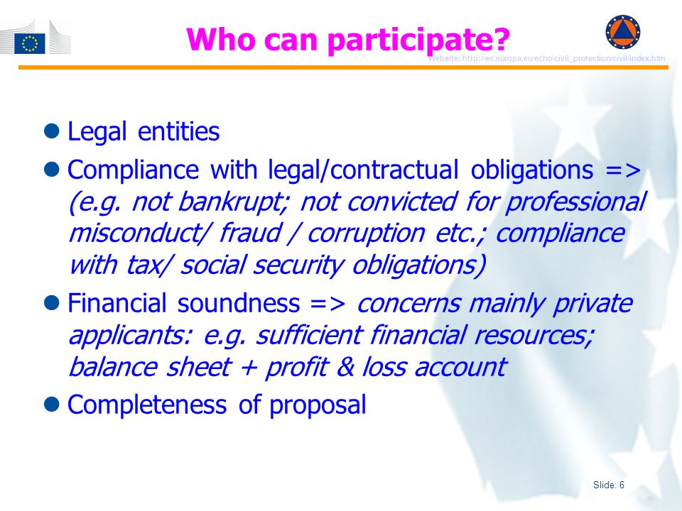 Slide: 7 Website: http://ec.europa.eu/echo/civil_protection/civil/index.htm Principles of GRANTS Partnership Co-financing principle -Exercise project: up to 85% of the total eligible costs with a maximum of EUR 1 000 000 per proposal -PREV/PREPA project: up to 75% of the total eligible costs with a maximum of EUR 500 000 per proposal Reimbursement of eligible costs actually incurred No profit rule