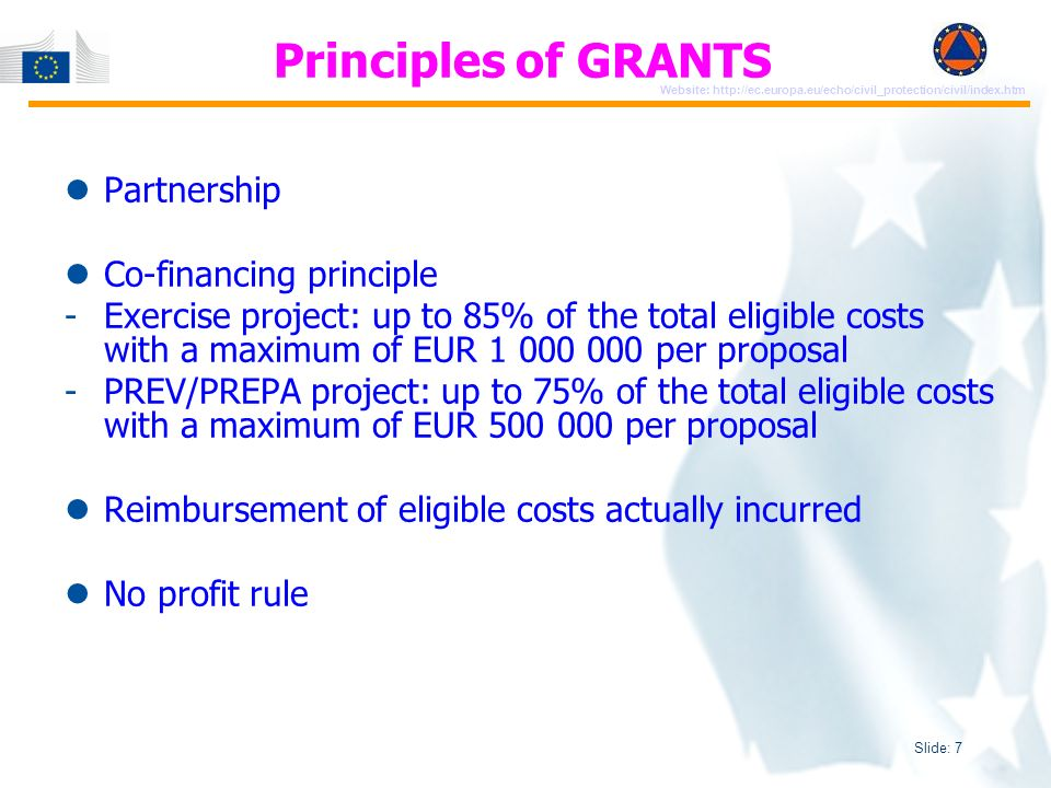 Slide: 8 Website: http://ec.europa.eu/echo/civil_protection/civil/index.htm Coordinating beneficiary (CB)= full responsibility for the implementation of the action single point of contact for the Commission the only one to report to the Commission on project progress receive and distribute the financial contribution to the co-beneficiaries Mandate signed between CB and associated beneficiaries Role and obligations of the beneficiaries