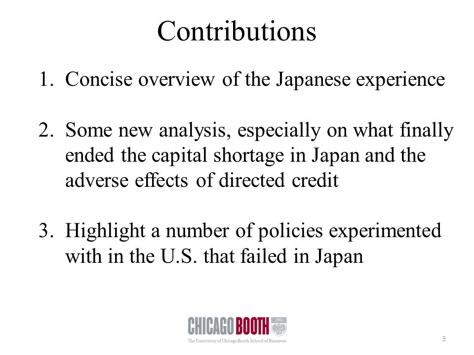 Contributions 3 1.Concise overview of the Japanese experience 2.Some new analysis, especially on what finally ended the capital shortage in Japan and the adverse effects of directed credit 3.Highlight a number of policies experimented with in the U.S.