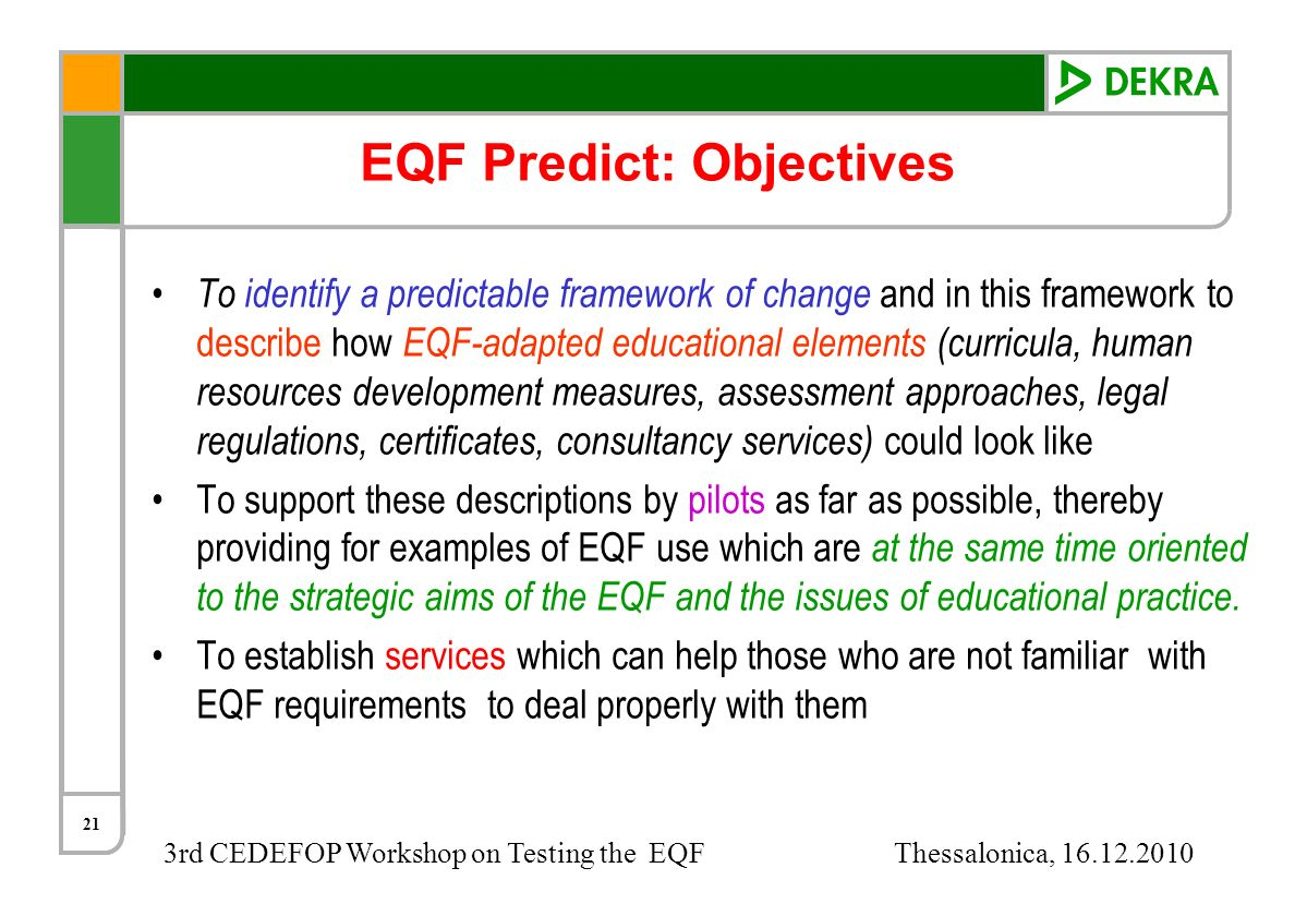 3rd CEDEFOP Workshop on Testing the EQF Thessalonica, 16.12.2010 21 EQF Predict: Objectives To identify a predictable framework of change and in this
