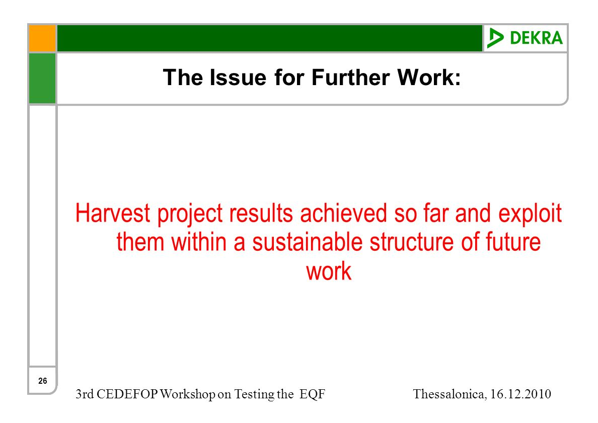 3rd CEDEFOP Workshop on Testing the EQF Thessalonica, 16.12.2010 The Issue for Further Work: Harvest project results achieved so far and exploit them