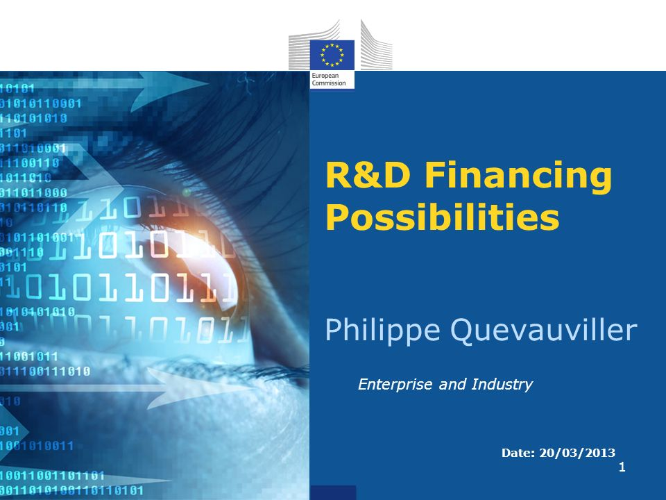 1 R&D Financing Possibilities Philippe Quevauviller Date: 20/03/2013 Enterprise and Industry