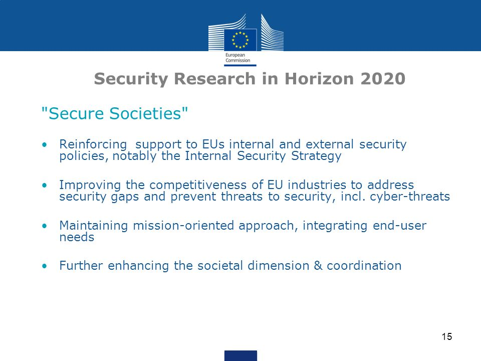 15 Security Research in Horizon 2020 Secure Societies Reinforcing support to EUs internal and external security policies, notably the Internal Security Strategy Improving the competitiveness of EU industries to address security gaps and prevent threats to security, incl.