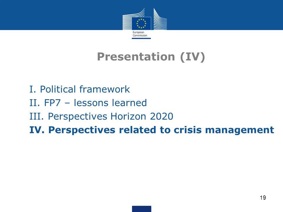 19 Presentation (IV) I. Political framework II. FP7 – lessons learned III. Perspectives Horizon 2020 IV. Perspectives related to crisis management