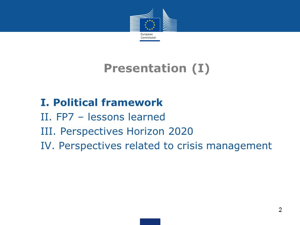 2 Presentation (I) I. Political framework II. FP7 – lessons learned III. Perspectives Horizon 2020 IV. Perspectives related to crisis management